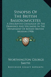 Synopsis of the British Basidiomycetes: A Descriptive Catalogue of the Drawings and Specimens in the Department of Botany British Museum (1908) by Worthington George Smith