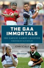 The GAA Immortals: 100 Gaelic Games Legends by John Scally