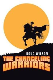 The Changeling Warriors by Doug Wilson