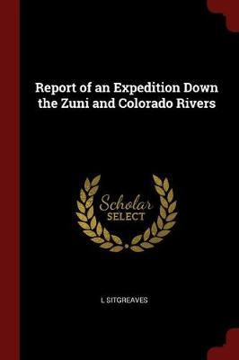 Report of an Expedition Down the Zuni and Colorado Rivers by L Sitgreaves