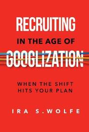 Recruiting in the Age of Googlization by Ira S Wolfe