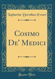 Cosimo De' Medici (Classic Reprint) by Katharine Dorothea Ewart image