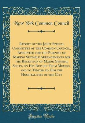 Report of the Joint Special Committee of the Common Council, Appointed for the Purpose of Making Suitable Arrangements for the Reception of Major General Scott, on His Return from Mexico, and to Tender to Him the Hospitalities of the City by New York Common Council
