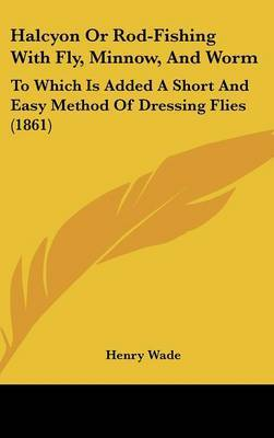 Halcyon or Rod-Fishing with Fly, Minnow, and Worm: To Which Is Added a Short and Easy Method of Dressing Flies (1861) by Henry Wade image