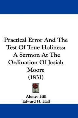 Practical Error And The Test Of True Holiness: A Sermon At The Ordination Of Josiah Moore (1831) by Alonzo Hill