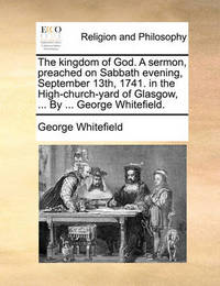 The Kingdom of God. a Sermon, Preached on Sabbath Evening, September 13th, 1741. in the High-Church-Yard of Glasgow, ... by ... George Whitefield by George Whitefield