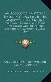An Account of a Voyage to India, China Etc. in His Majesty's Ship Caroline: Performed in the Years 1803-05, Interspersed with Descriptive Sketches and Cursory Remarks (1806) by James Johnson