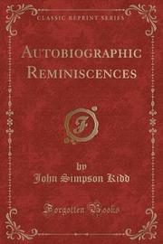 Autobiographic Reminiscences (Classic Reprint) by John Simpson Kidd image