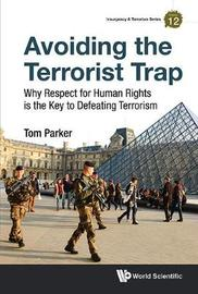 Avoiding The Terrorist Trap: Why Respect For Human Rights Is The Key To Defeating Terrorism by Tom Parker
