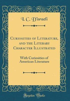 Curiosities of Literature, and the Literary Character Illustrated by I C D'Israeli