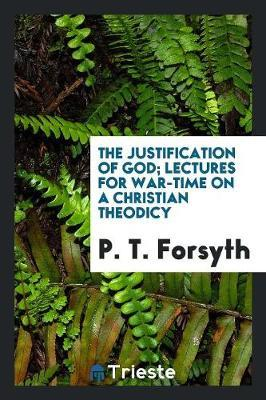The Justification of God; Lectures for War-Time on a Christian Theodicy by P.T. Forsyth
