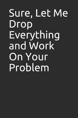 Sure, Let Me Drop Everything and Work on Your Problem by Perfect Journals