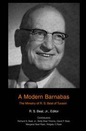 A Modern Barnabas: The Ministry of R. S. Beal of Tucson by R S Beal, Jr