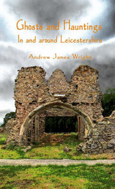 Ghosts and Hauntings in and Around Leicestershire by Andrew James Wright image