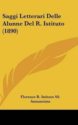 Saggi Letterari Delle Alunne del R. Istituto (1890) by R Istituto Ss Annunziata Florence R Istituto Ss Annunziata