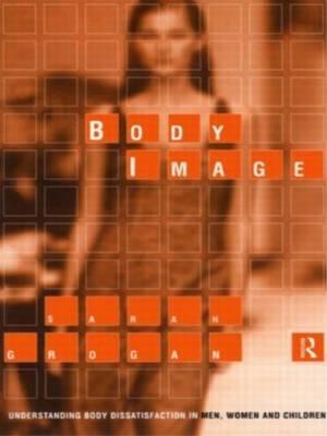 Body Image: Understanding Body Dissatisfaction in Men, Women and Children by Sarah Grogan image
