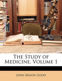 The Study of Medicine, Volume 1 by John Mason Good