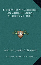 Letters to My Children on Church Moral Subjects V1 (1843) by William James E . Bennett