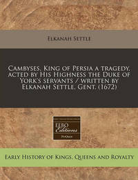 Cambyses, King of Persia a Tragedy, Acted by His Highness the Duke of York's Servants / Written by Elkanah Settle, Gent. (1672) by Elkanah Settle
