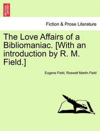 The Love Affairs of a Bibliomaniac. [With an Introduction by R. M. Field.] by Eugene Field