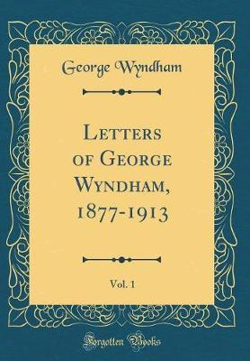 Letters of George Wyndham, 1877-1913, Vol. 1 (Classic Reprint) by George Wyndham