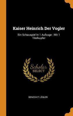 Kaiser Heinrich Der Vogler by Benedikt Logler