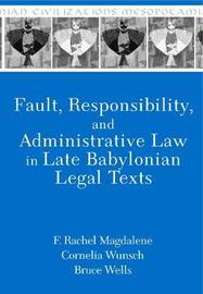 Fault, Responsibility, and Administrative Law in Late Babylonian Legal Texts by F Rachel Magdalene