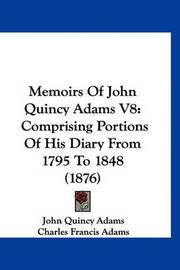 Memoirs of John Quincy Adams V8: Comprising Portions of His Diary from 1795 to 1848 (1876) by John Quincy Adams