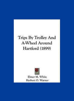 Trips by Trolley and A-Wheel Around Hartford (1899) by Elmer M White