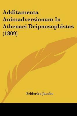 Additamenta Animadversionum In Athenaei Deipnosophistas (1809) by Friderico Jacobs