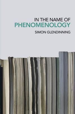 In the Name of Phenomenology by Simon Glendinning