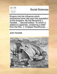 Enquiry Into the Influence Which Enclosures Have Had Upon the Population of This Kingdom. by the Reverend J. Howlett, ... Second Edition. to Which Is Added an Appendix, Containing a Letter from the Rev. J. Chappel Woodhouse, by John Howlett