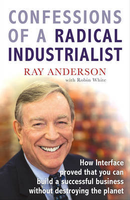 Confessions of a Radical Industrialist: How Interface Proved That You Can Build a Successful Business without Destroying the Planet by Ray Anderson