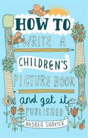 How to Write a Children's Picture Book and Get it Published, 2nd Edition by Andrea Shavick
