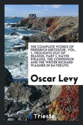 The Complete Works of Friedrich Nietzsche, Vol. 1. Thoughts Out of Season, Part 1, David Strauss, the Confessor and the Writer Richard Wagner in Bayreuth by Oscar Levy image