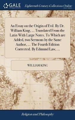 An Essay on the Origin of Evil. by Dr. William King, ... Translated from the Latin with Large Notes. to Which Are Added, Two Sermons by the Same Author, ... the Fourth Edition Corrected. by Edmund Law, ... by William King