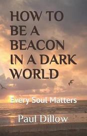 How to Be a Beacon in a Dark World by Paul E Dillow image