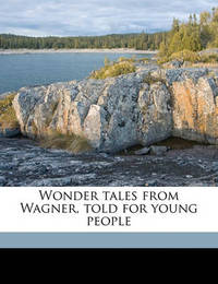 Wonder Tales from Wagner, Told for Young People by Anna Alice Chapin