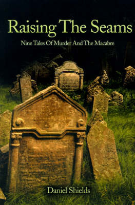 Raising the Seams: Nine Tales of Murder and the Macabre by Daniel Shields