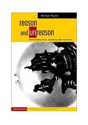 Reason and Unreason: Psychoanalysis, Science and Politics by Michael Rustin (Dean of Social Sciences, University of East London and Visiting Professor, Tavistock Clinic)