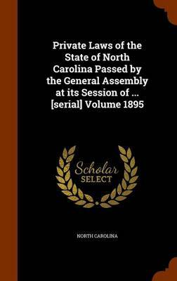 Private Laws of the State of North Carolina Passed by the General Assembly at Its Session of ... [Serial] Volume 1895 by North Carolina