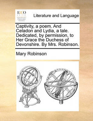 Captivity, a Poem. and Celadon and Lydia, a Tale. Dedicated, by Permission, to Her Grace the Duchess of Devonshire. by Mrs. Robinson by Mary Robinson image