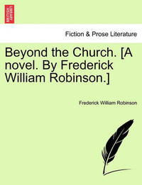 Beyond the Church. [A Novel. by Frederick William Robinson.] by Frederick William Robinson