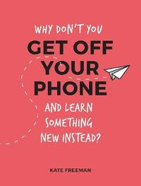 Why Don't You Get Off Your Phone and Learn Something New Instead? by Kate Freeman