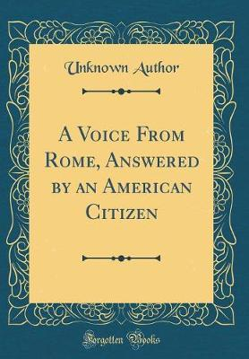 A Voice from Rome, Answered by an American Citizen (Classic Reprint) by Unknown Author