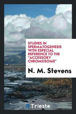 "Studies in Spermatogenesis with Especial Reference to the ""accessory Chromosome"" by N. M. Stevens"