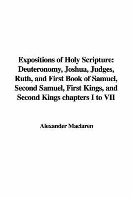 Expositions of Holy Scripture: Deuteronomy, Joshua, Judges, Ruth, and First Book of Samuel, Second Samuel, First Kings, and Second Kings Chapters I to VII by Alexander MacLaren image