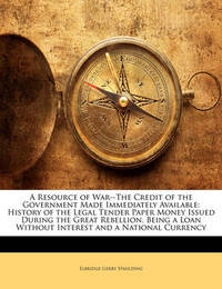 A Resource of War--The Credit of the Government Made Immediately Available: History of the Legal Tender Paper Money Issued During the Great Rebellion. Being a Loan Without Interest and a National Currency by Elbridge Gerry Spaulding