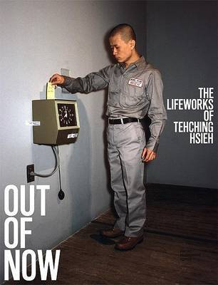 Out of Now: The Lifeworks of Tehching Hsieh by Adrian Heathfield