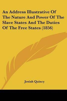 An Address Illustrative of the Nature and Power of the Slave States and the Duties of the Free States (1856) by Josiah Quincy